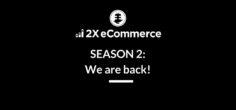 2X eCommerce SEASON 2: We are back!
