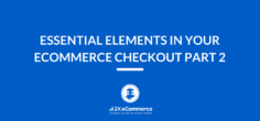 Essential Elements in Your Ecommerce Checkout – PART 2